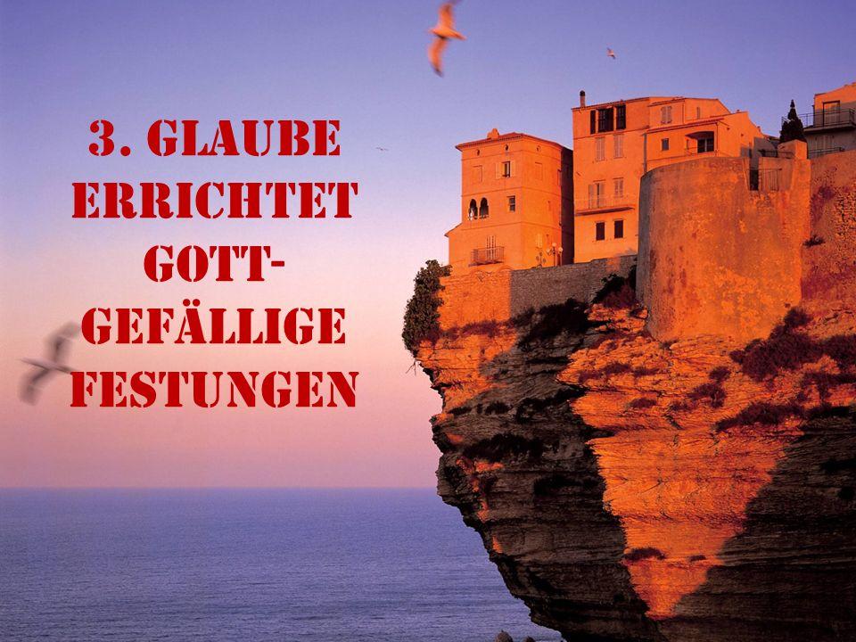 3. Glaube errichtet gott- gefällige Festungen