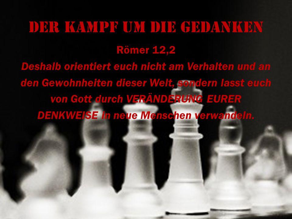 Der Kampf um die Gedanken Römer 12,2 Deshalb orientiert euch nicht am Verhalten und an den Gewohnheiten dieser Welt, sondern lasst euch von Gott durch
