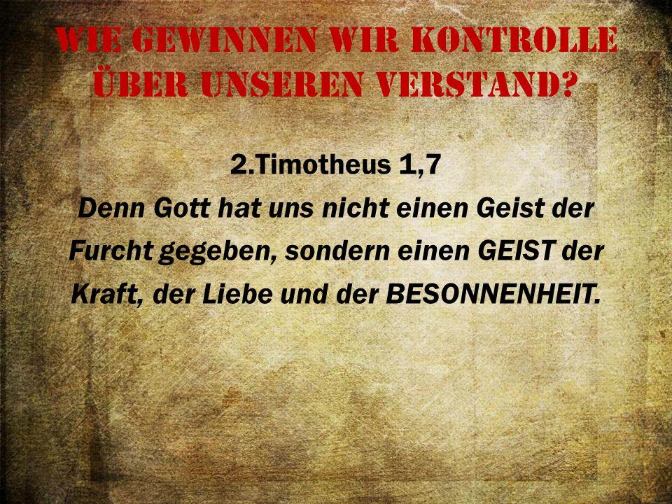 Wie gewinnen wir Kontrolle über unseren Verstand? 2.Timotheus 1,7 Denn Gott hat uns nicht einen Geist der Furcht gegeben, sondern einen GEIST der Kraf