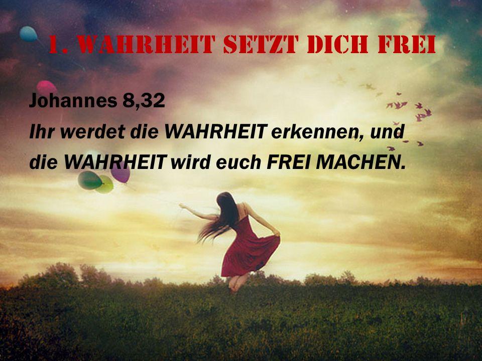 1. Wahrheit setzt dich frei Johannes 8,32 Ihr werdet die WAHRHEIT erkennen, und die WAHRHEIT wird euch FREI MACHEN.