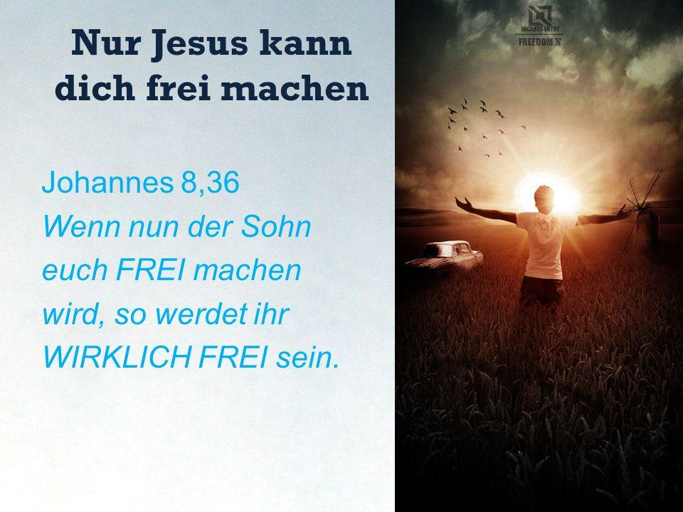 Nur Jesus kann dich frei machen Johannes 8,36 Wenn nun der Sohn euch FREI machen wird, so werdet ihr WIRKLICH FREI sein.