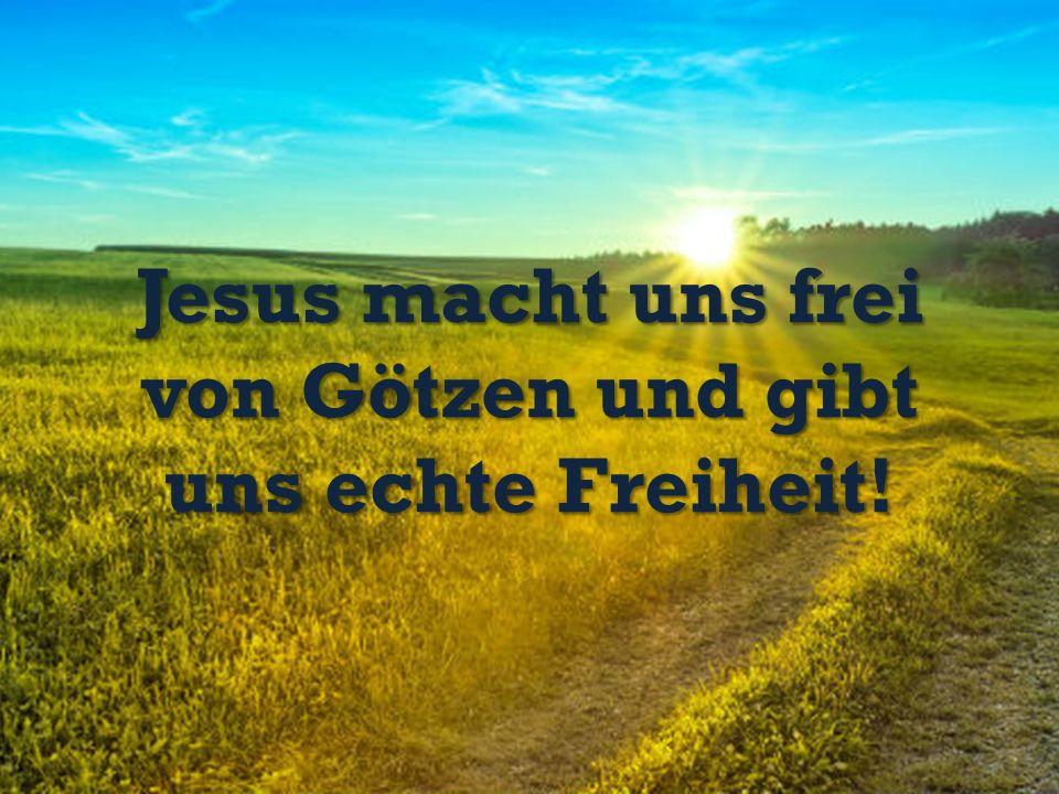 Jesus macht uns frei von Götzen und gibt uns echte Freiheit!