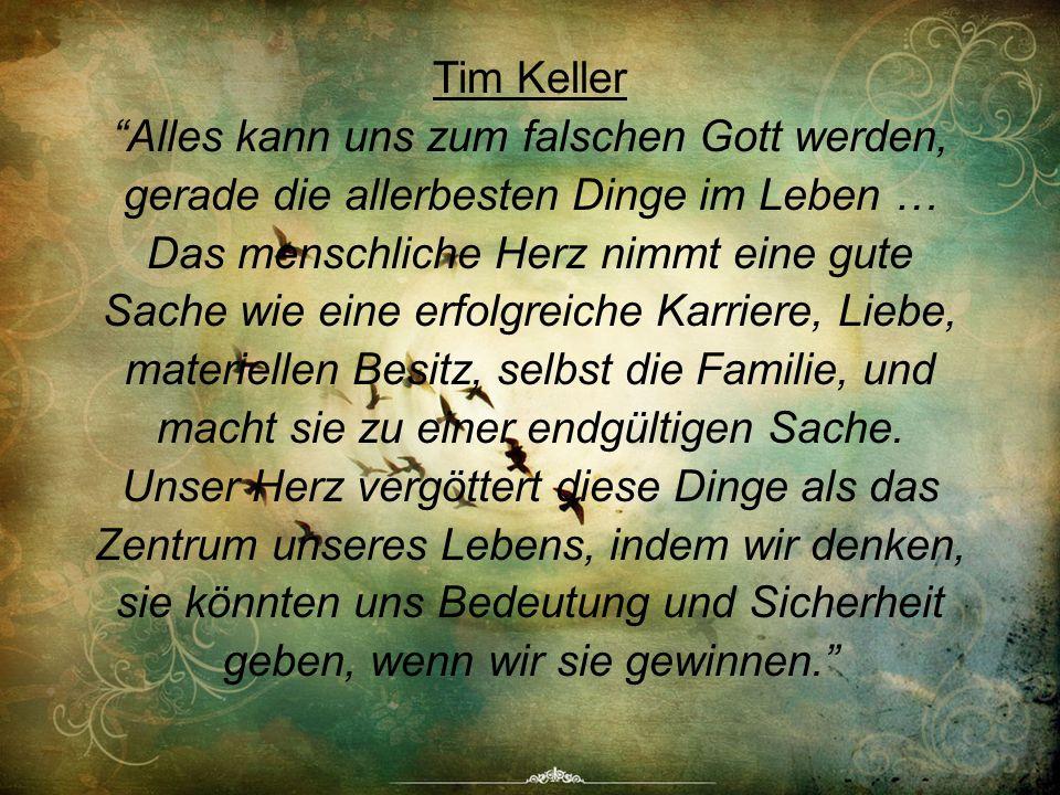 Tim Keller Alles kann uns zum falschen Gott werden, gerade die allerbesten Dinge im Leben … Das menschliche Herz nimmt eine gute Sache wie eine erfolgreiche Karriere, Liebe, materiellen Besitz, selbst die Familie, und macht sie zu einer endgültigen Sache.