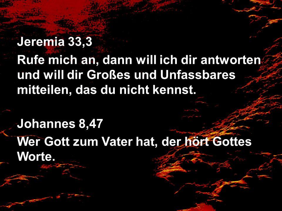 Jeremia 33,3 Rufe mich an, dann will ich dir antworten und will dir Großes und Unfassbares mitteilen, das du nicht kennst. Johannes 8,47 Wer Gott zum
