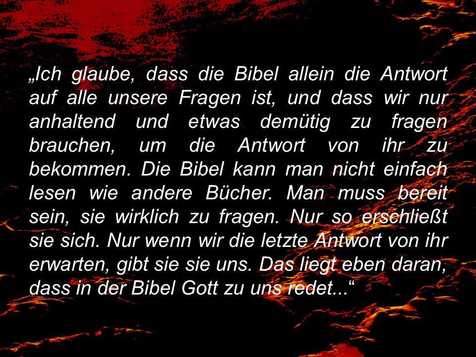 Ich glaube, dass die Bibel allein die Antwort auf alle unsere Fragen ist, und dass wir nur anhaltend und etwas demütig zu fragen brauchen, um die Antwort von ihr zu bekommen.