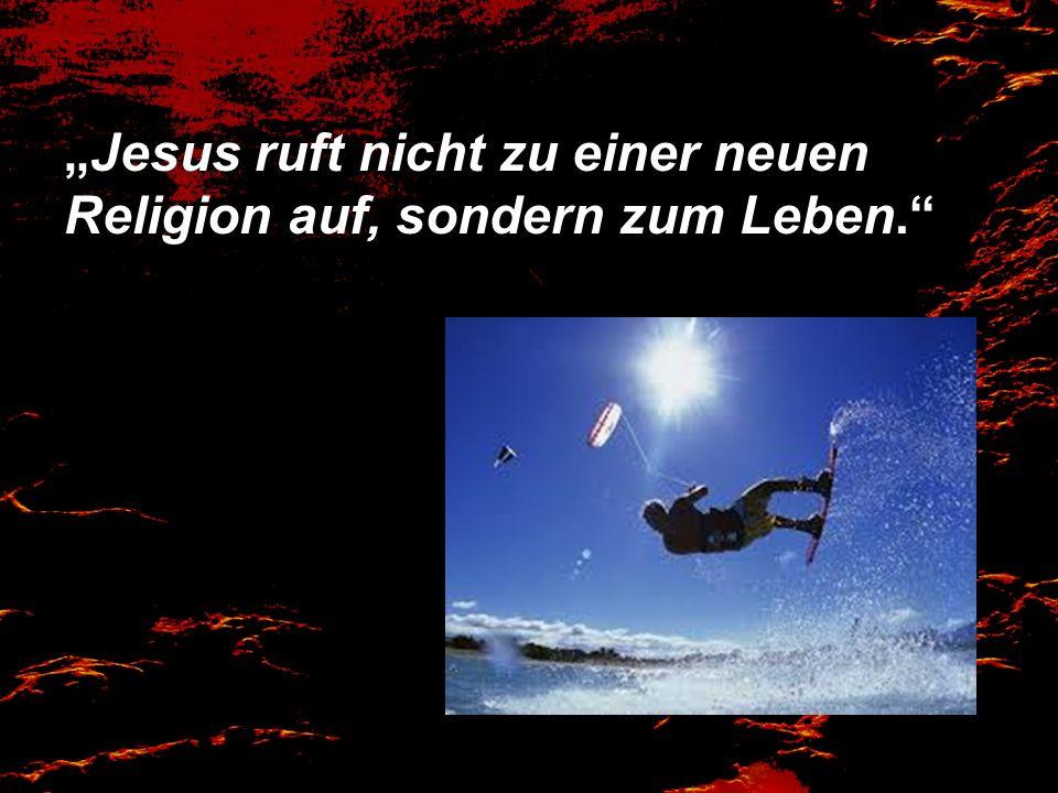 Jesus ruft nicht zu einer neuen Religion auf, sondern zum Leben.