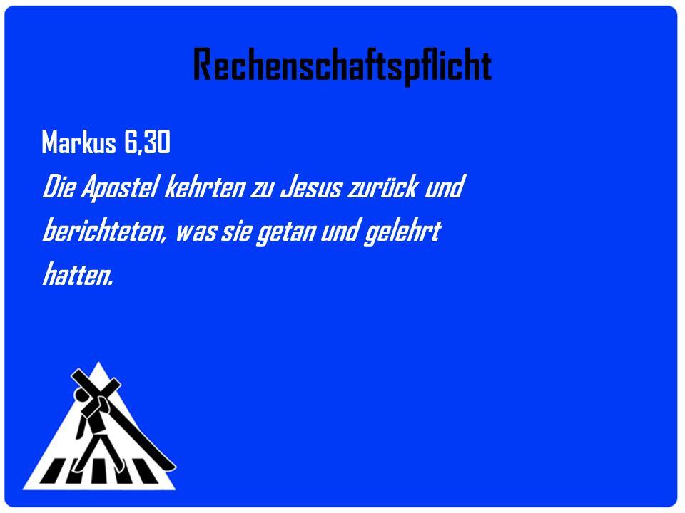 Rechenschaftspflicht Markus 6,30 Die Apostel kehrten zu Jesus zurück und berichteten, was sie getan und gelehrt hatten.
