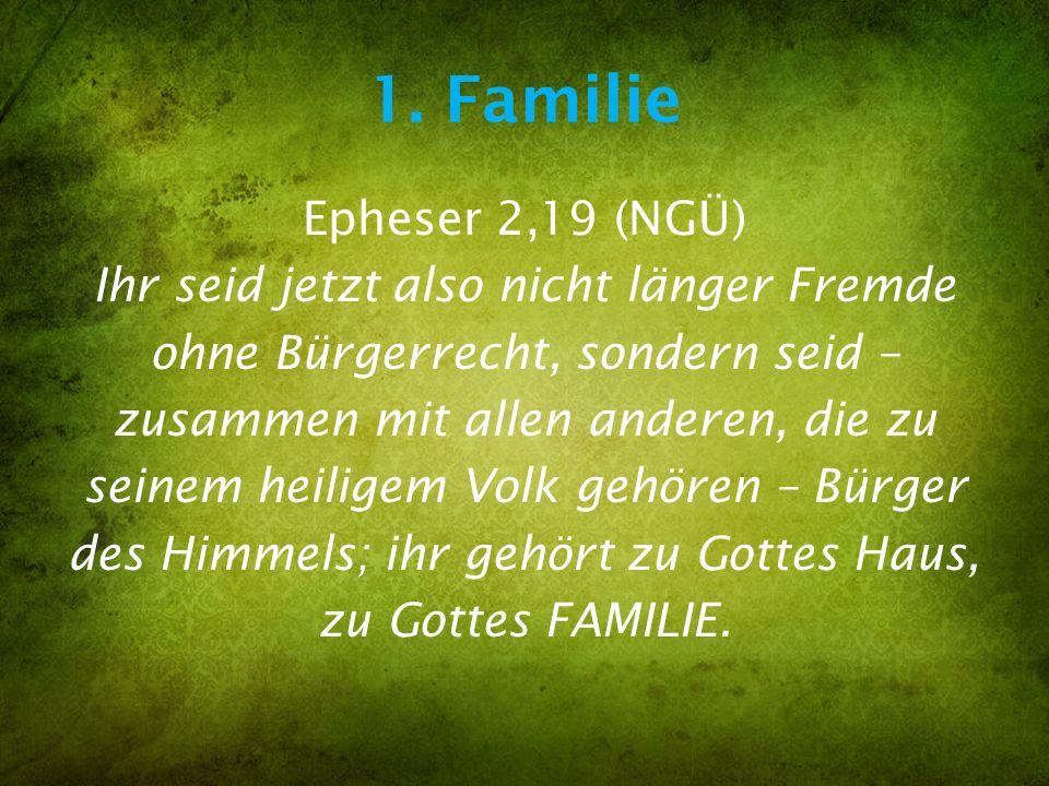 1. Familie Epheser 2,19 (NGÜ) Ihr seid jetzt also nicht länger Fremde ohne Bürgerrecht, sondern seid – zusammen mit allen anderen, die zu seinem heili