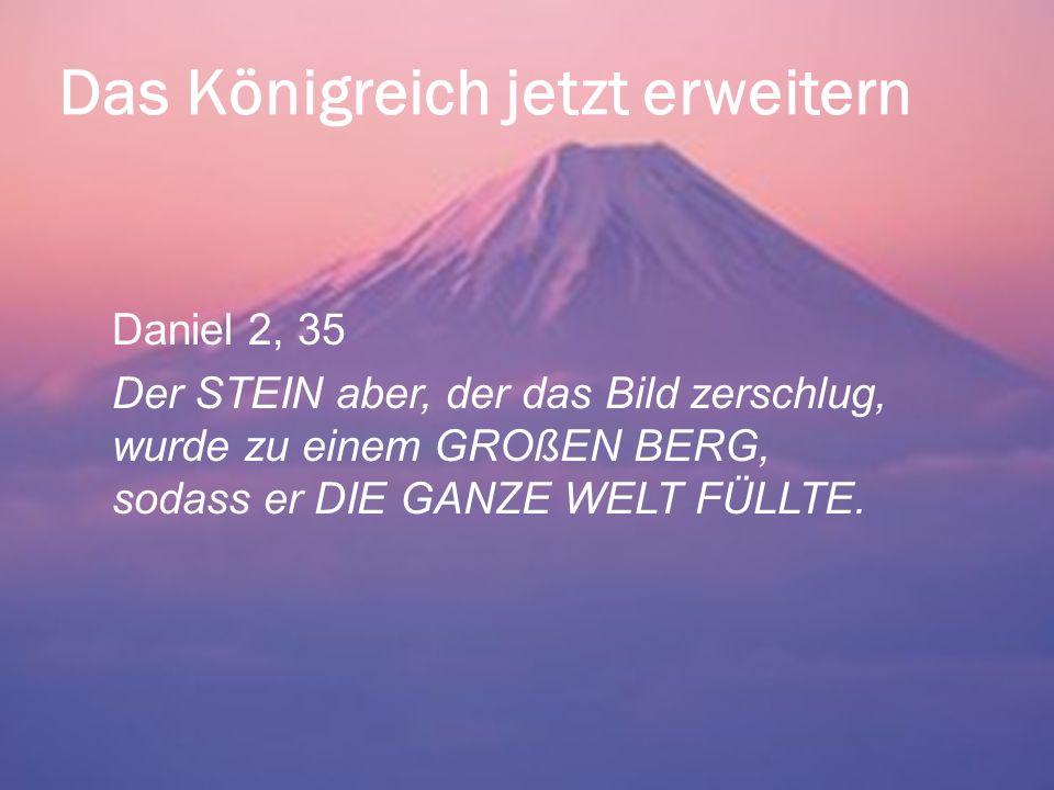 Das Königreich jetzt erweitern Daniel 2, 35 Der STEIN aber, der das Bild zerschlug, wurde zu einem GROßEN BERG, sodass er DIE GANZE WELT FÜLLTE.