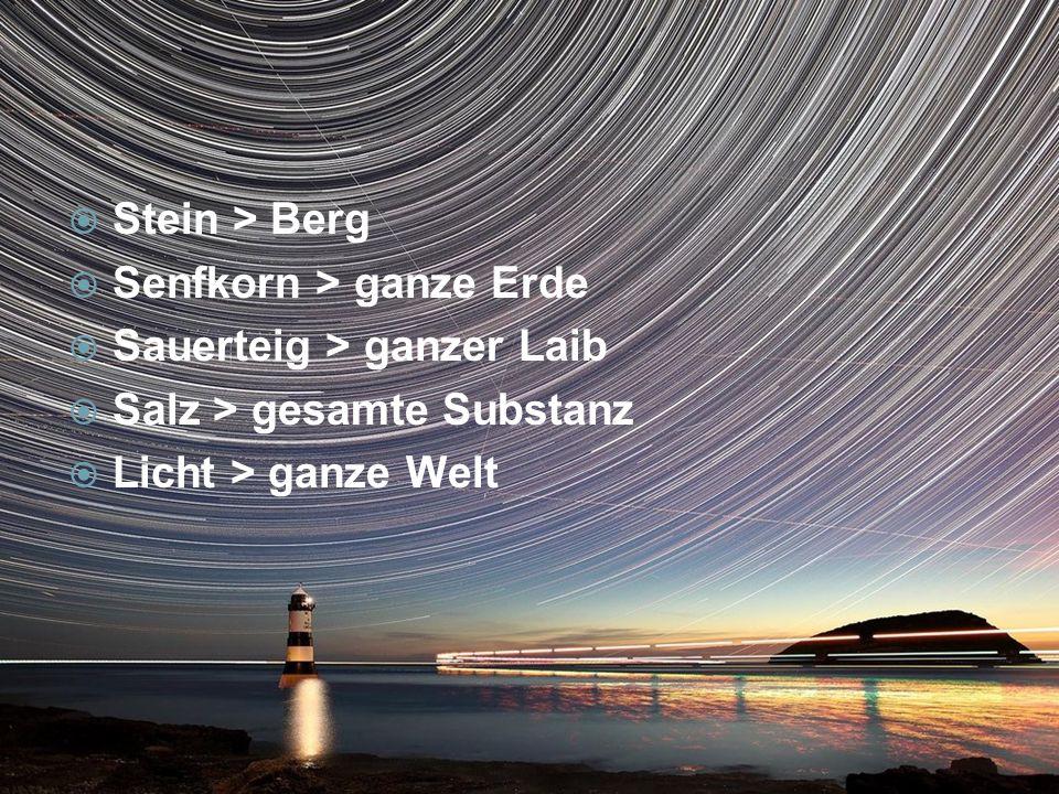 Stein > Berg Senfkorn > ganze Erde Sauerteig > ganzer Laib Salz > gesamte Substanz Licht > ganze Welt