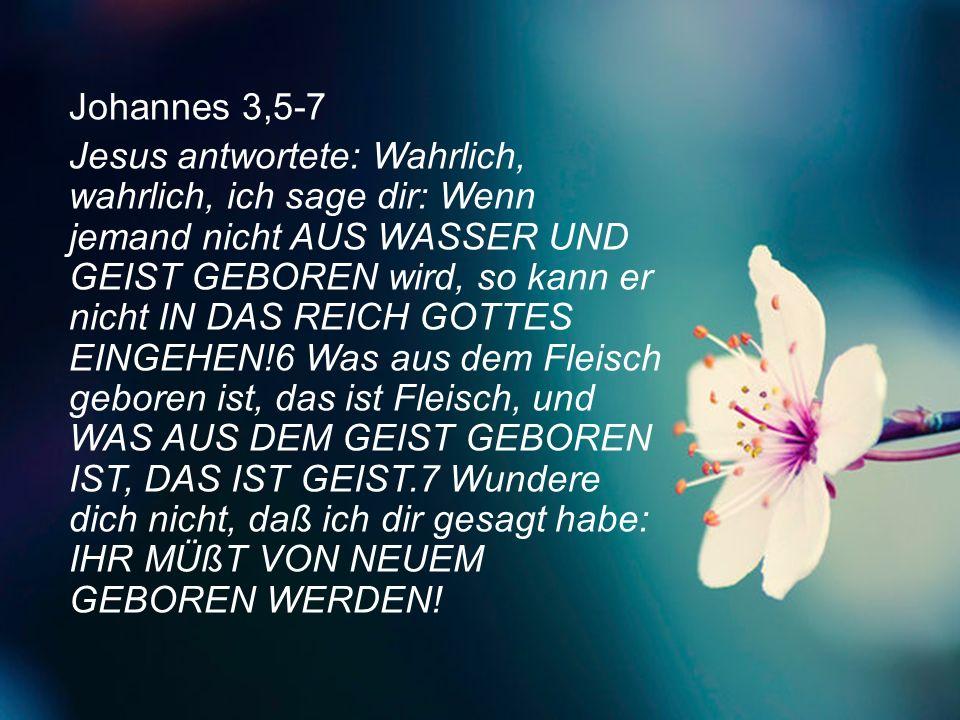 Johannes 3,5-7 Jesus antwortete: Wahrlich, wahrlich, ich sage dir: Wenn jemand nicht AUS WASSER UND GEIST GEBOREN wird, so kann er nicht IN DAS REICH