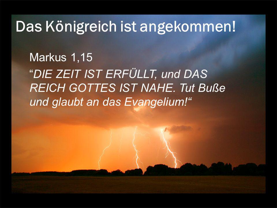 Das Königreich ist angekommen! Markus 1,15 DIE ZEIT IST ERFÜLLT, und DAS REICH GOTTES IST NAHE. Tut Buße und glaubt an das Evangelium!
