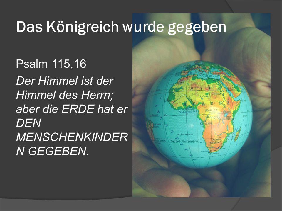 Das Königreich wurde gegeben Psalm 115,16 Der Himmel ist der Himmel des Herrn; aber die ERDE hat er DEN MENSCHENKINDER N GEGEBEN.