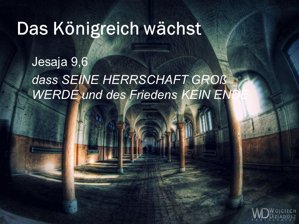 Das Königreich wächst Jesaja 9,6 dass SEINE HERRSCHAFT GROß WERDE und des Friedens KEIN ENDE