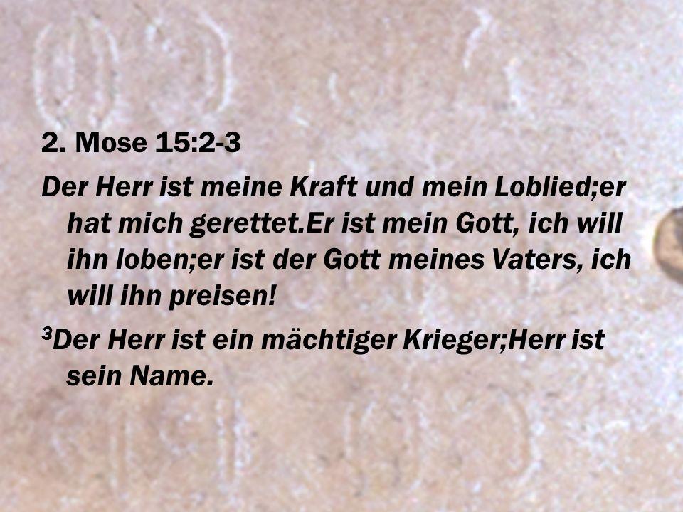 2. Mose 15:2-3 Der Herr ist meine Kraft und mein Loblied;er hat mich gerettet.Er ist mein Gott, ich will ihn loben;er ist der Gott meines Vaters, ich