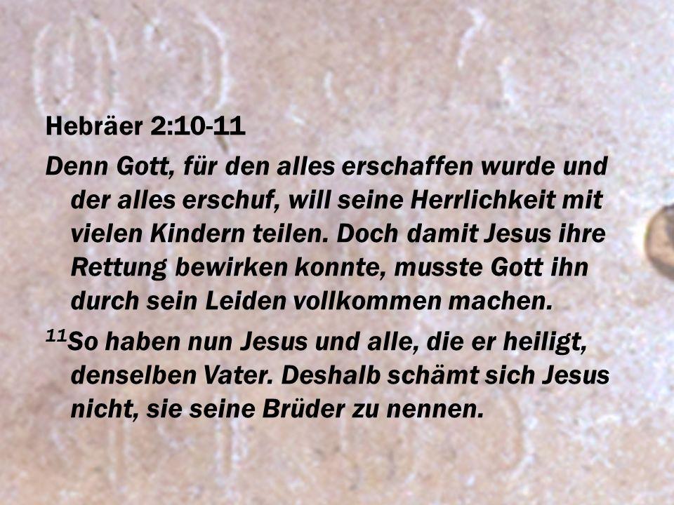 Hebräer 2:10-11 Denn Gott, für den alles erschaffen wurde und der alles erschuf, will seine Herrlichkeit mit vielen Kindern teilen. Doch damit Jesus i