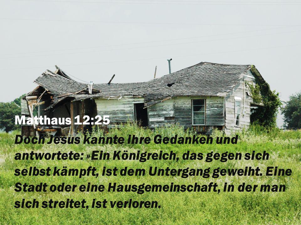 Matthaus 12:25 Doch Jesus kannte ihre Gedanken und antwortete: »Ein Königreich, das gegen sich selbst kämpft, ist dem Untergang geweiht. Eine Stadt od