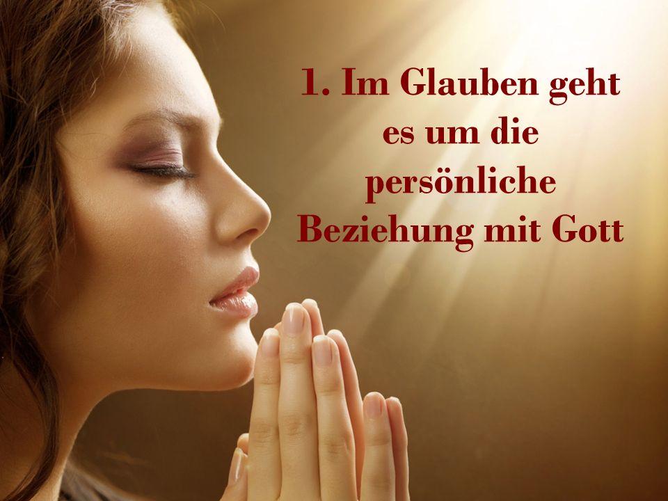 1. Im Glauben geht es um die persönliche Beziehung mit Gott