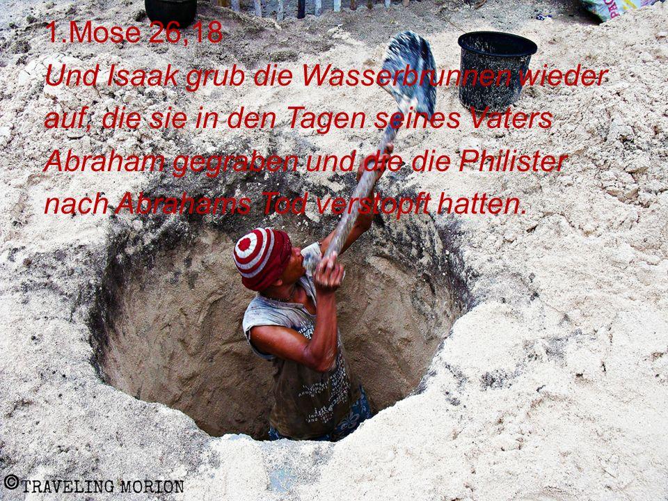 1.Mose 26,18 Und Isaak grub die Wasserbrunnen wieder auf, die sie in den Tagen seines Vaters Abraham gegraben und die die Philister nach Abrahams Tod verstopft hatten.