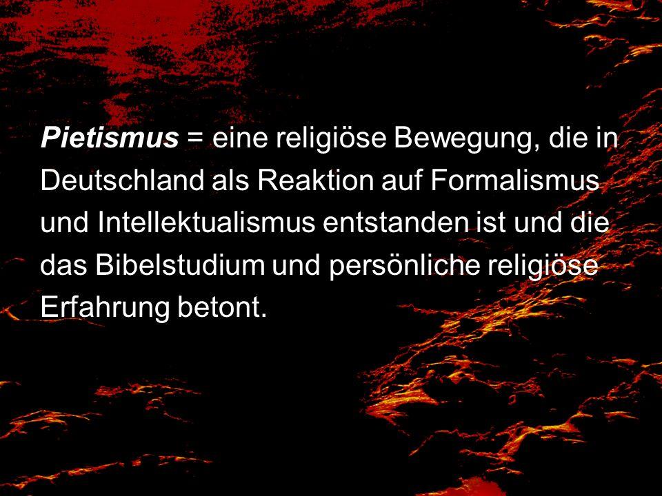 Pietismus = eine religiöse Bewegung, die in Deutschland als Reaktion auf Formalismus und Intellektualismus entstanden ist und die das Bibelstudium und persönliche religiöse Erfahrung betont.