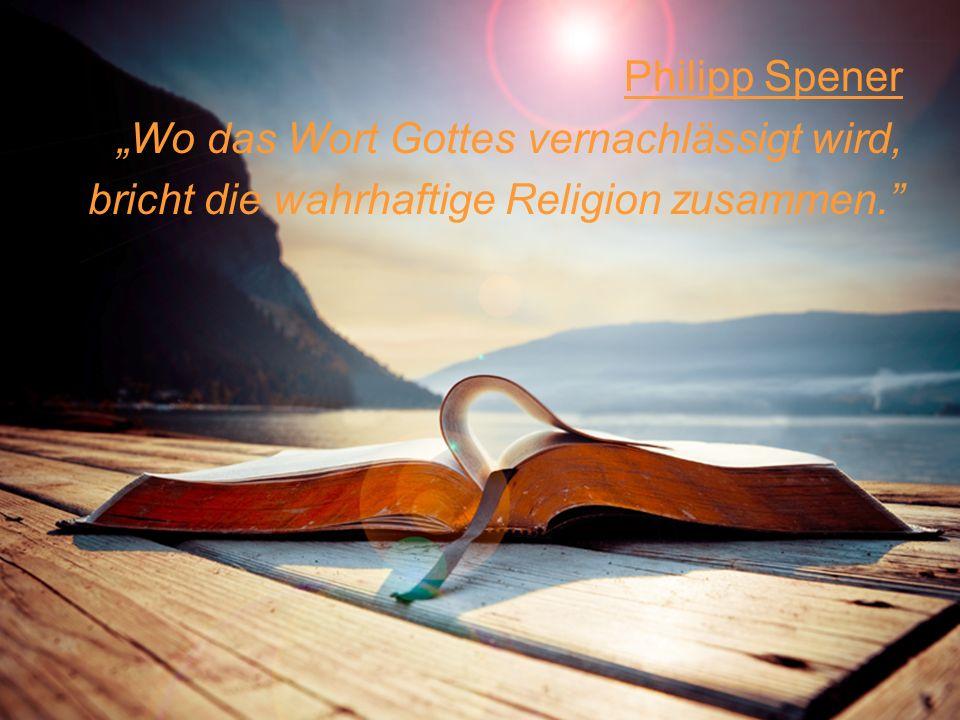 Philipp Spener Wo das Wort Gottes vernachlässigt wird, bricht die wahrhaftige Religion zusammen.