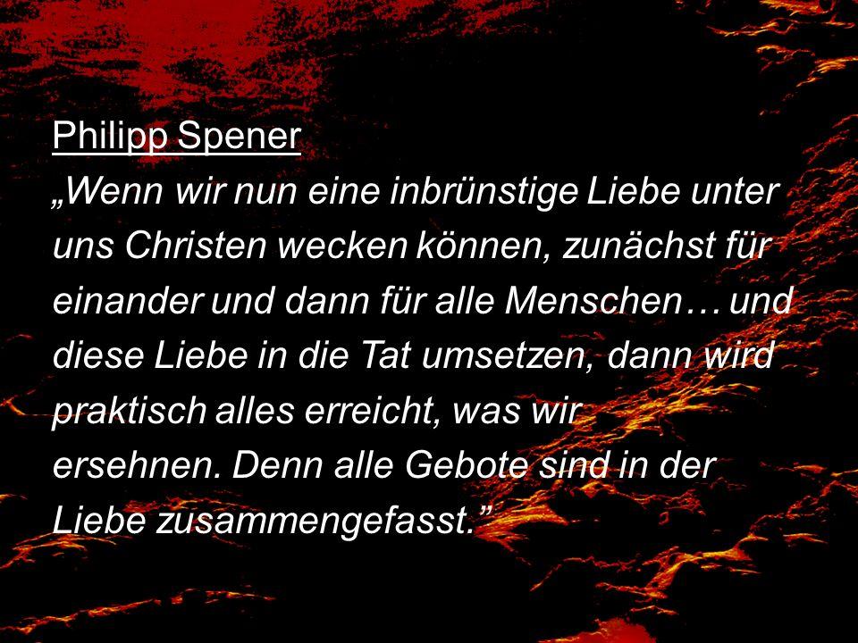 Philipp Spener Wenn wir nun eine inbrünstige Liebe unter uns Christen wecken können, zunächst für einander und dann für alle Menschen… und diese Liebe in die Tat umsetzen, dann wird praktisch alles erreicht, was wir ersehnen.