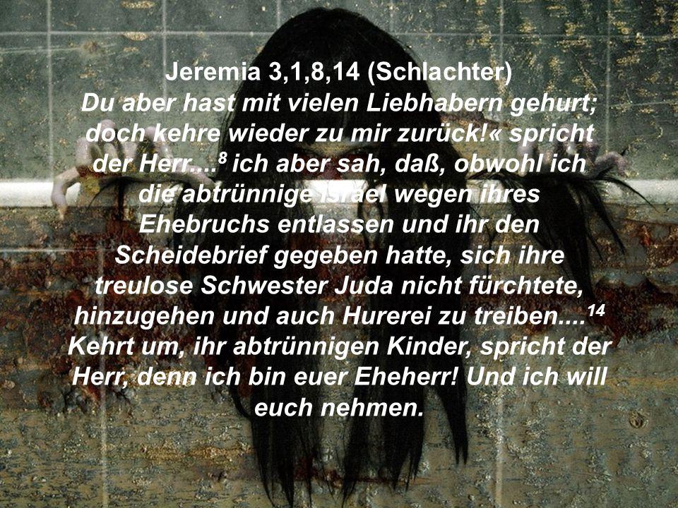 Jeremia 3,1,8,14 (Schlachter) Du aber hast mit vielen Liebhabern gehurt; doch kehre wieder zu mir zurück!« spricht der Herr....