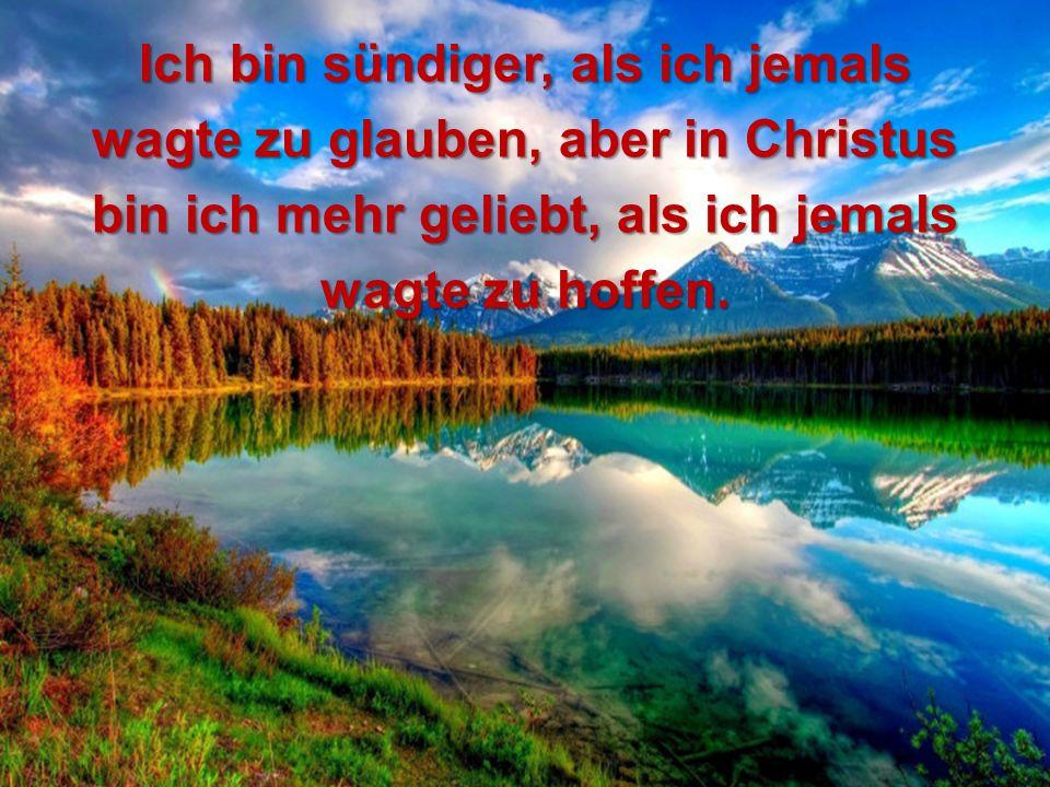 Ich bin sündiger, als ich jemals wagte zu glauben, aber in Christus bin ich mehr geliebt, als ich jemals wagte zu hoffen.