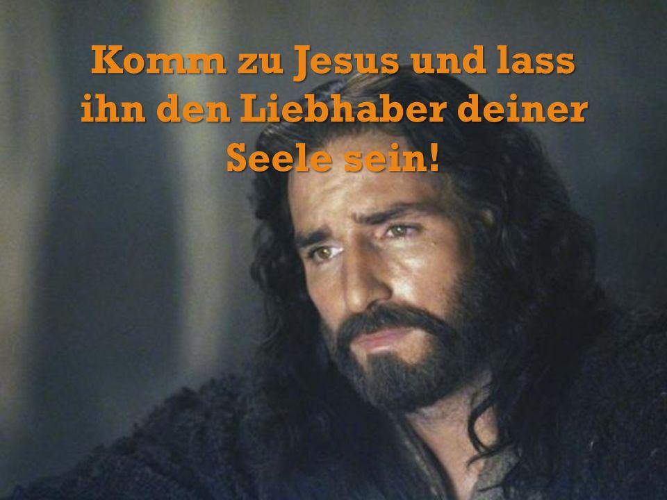 Komm zu Jesus und lass ihn den Liebhaber deiner Seele sein!