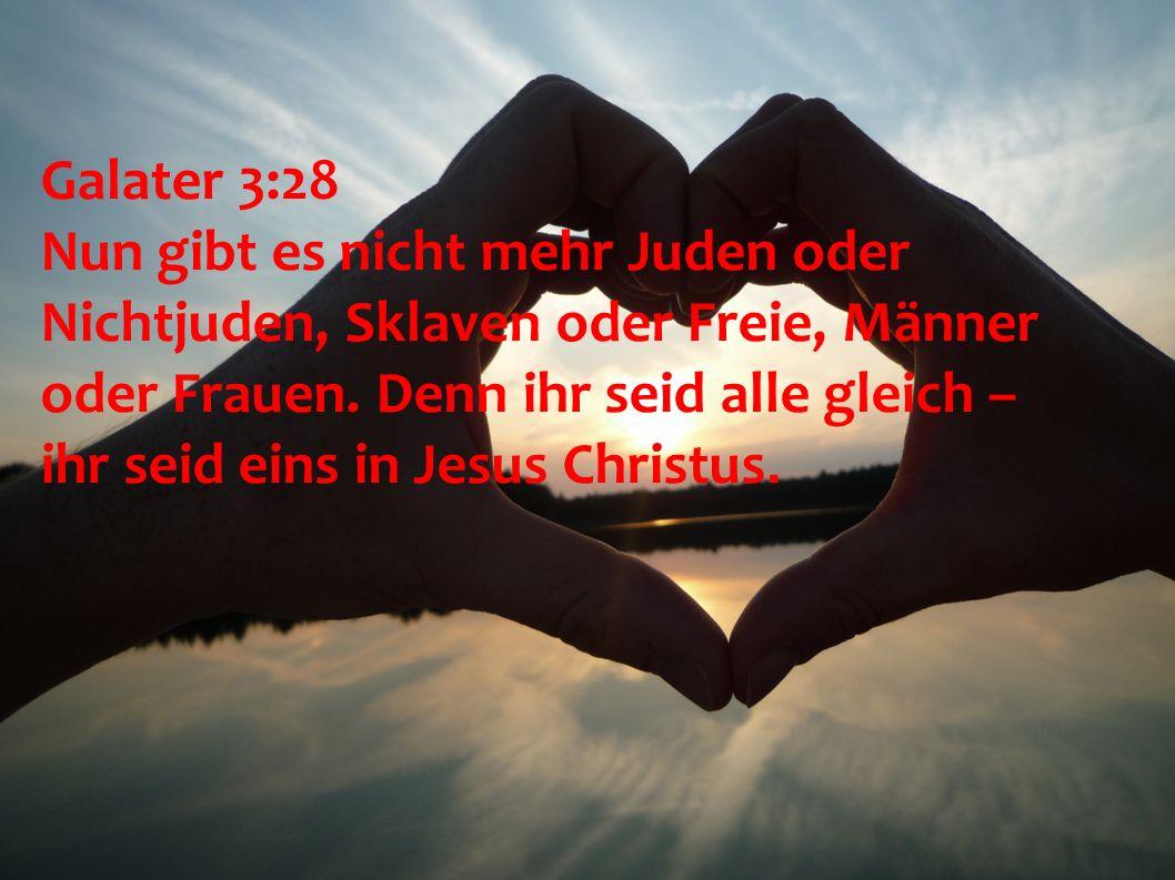 Galater 3:28 Nun gibt es nicht mehr Juden oder Nichtjuden, Sklaven oder Freie, Männer oder Frauen. Denn ihr seid alle gleich – ihr seid eins in Jesus