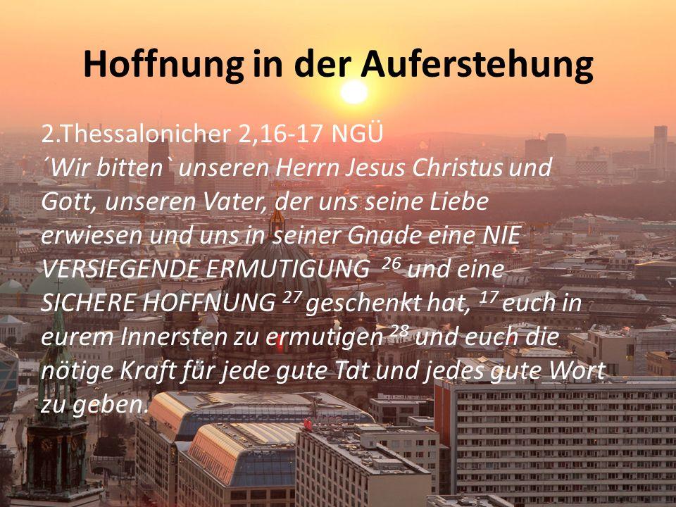 Hoffnung in der Auferstehung 2.Thessalonicher 2,16-17 NGÜ ´Wir bitten` unseren Herrn Jesus Christus und Gott, unseren Vater, der uns seine Liebe erwiesen und uns in seiner Gnade eine NIE VERSIEGENDE ERMUTIGUNG 26 und eine SICHERE HOFFNUNG 27 geschenkt hat, 17 euch in eurem Innersten zu ermutigen 28 und euch die nötige Kraft für jede gute Tat und jedes gute Wort zu geben.
