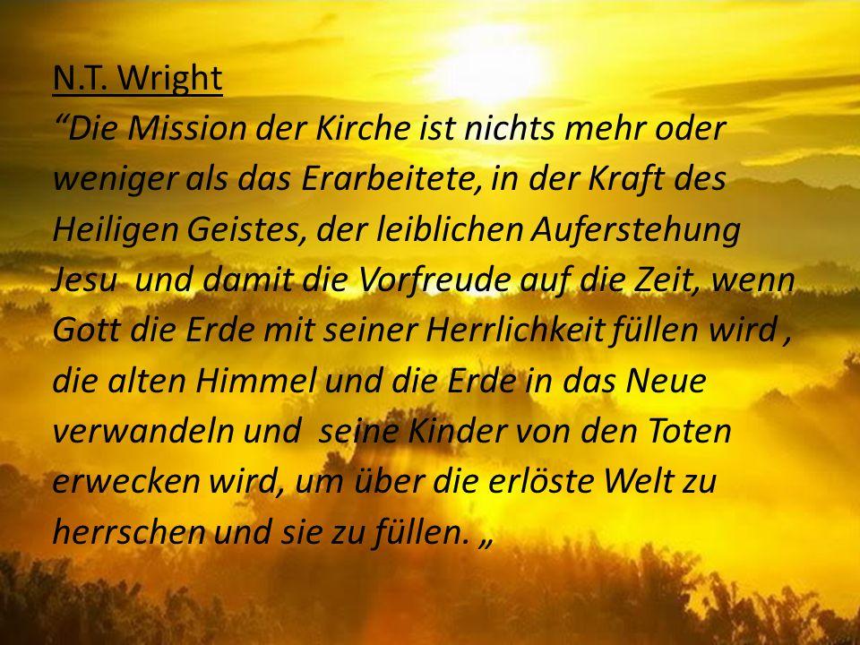 N.T. Wright Die Mission der Kirche ist nichts mehr oder weniger als das Erarbeitete, in der Kraft des Heiligen Geistes, der leiblichen Auferstehung Je