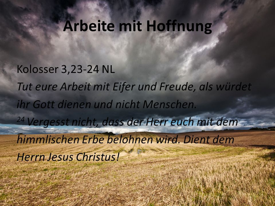 Arbeite mit Hoffnung Kolosser 3,23-24 NL Tut eure Arbeit mit Eifer und Freude, als würdet ihr Gott dienen und nicht Menschen. 24 Vergesst nicht, dass