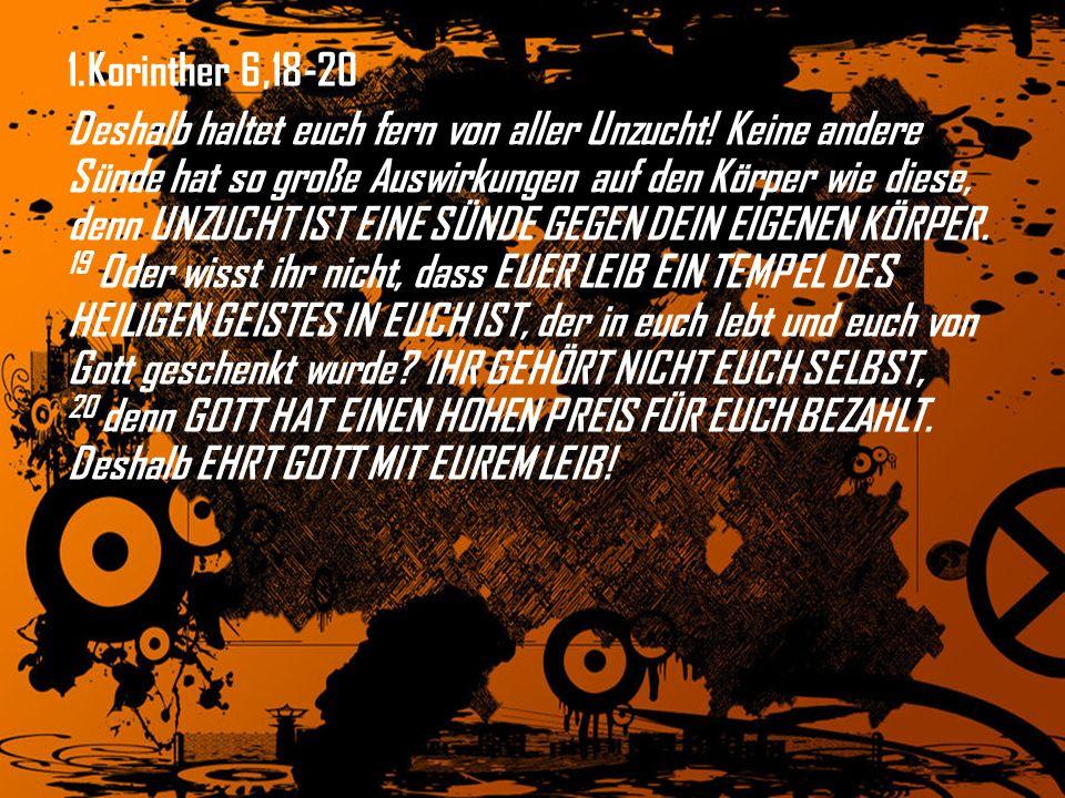 1.Korinther 6,18-20 Deshalb haltet euch fern von aller Unzucht! Keine andere Sünde hat so große Auswirkungen auf den Körper wie diese, denn UNZUCHT IS