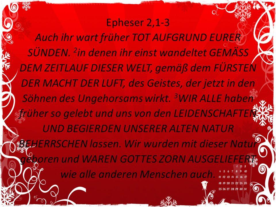 Epheser 2,1-3 Auch ihr wart früher TOT AUFGRUND EURER SÜNDEN. 2 in denen ihr einst wandeltet GEMÄSS DEM ZEITLAUF DIESER WELT, gemäß dem FÜRSTEN DER MA