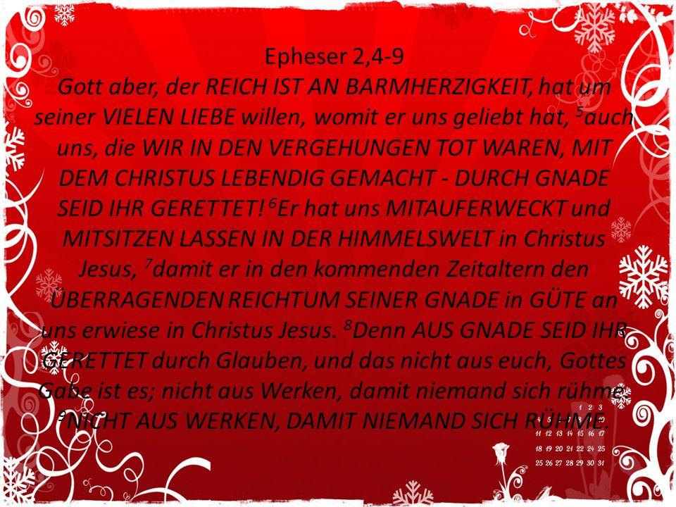 Epheser 2,4-9 Gott aber, der REICH IST AN BARMHERZIGKEIT, hat um seiner VIELEN LIEBE willen, womit er uns geliebt hat, 5 auch uns, die WIR IN DEN VERG