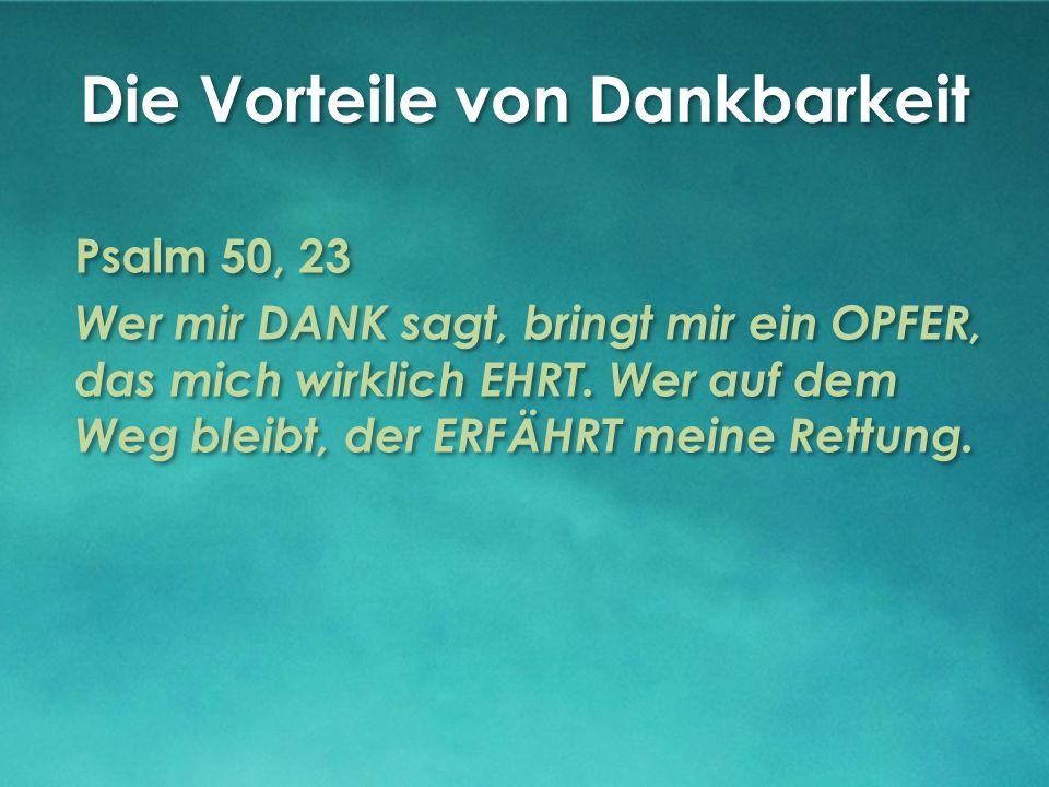 Die Vorteile von Dankbarkeit Psalm 50, 23 Wer mir DANK sagt, bringt mir ein OPFER, das mich wirklich EHRT.