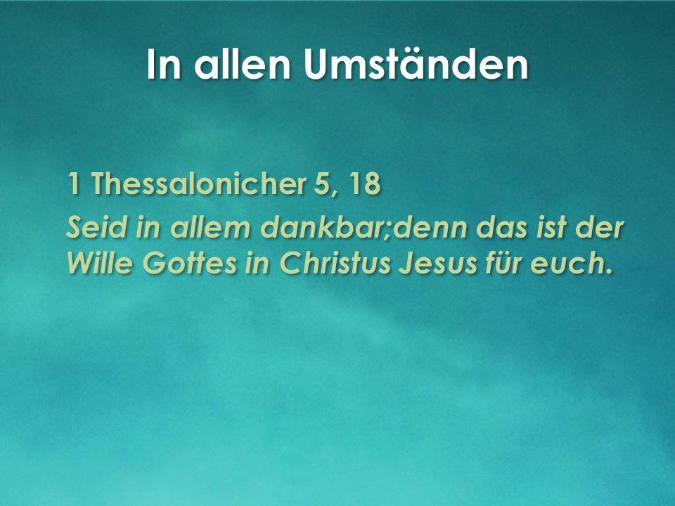 In allen Umständen 1 Thessalonicher 5, 18 Seid in allem dankbar;denn das ist der Wille Gottes in Christus Jesus für euch.