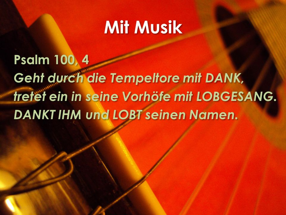 Mit Musik Psalm 100, 4 Geht durch die Tempeltore mit DANK, tretet ein in seine Vorhöfe mit LOBGESANG.