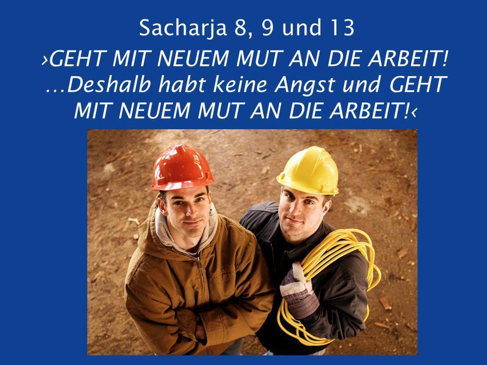 Sacharja 8, 9 und 13 GEHT MIT NEUEM MUT AN DIE ARBEIT.