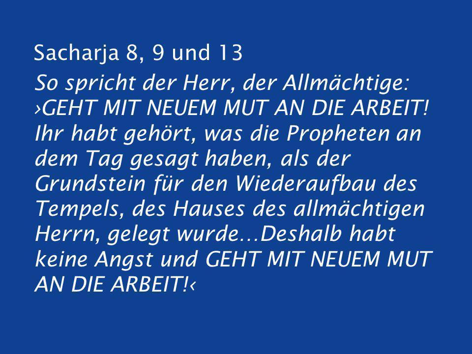Sacharja 8, 9 und 13 So spricht der Herr, der Allmächtige: GEHT MIT NEUEM MUT AN DIE ARBEIT.