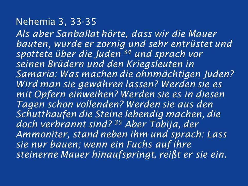 Nehemia 3, 33-35 Als aber Sanballat hörte, dass wir die Mauer bauten, wurde er zornig und sehr entrüstet und spottete über die Juden 34 und sprach vor seinen Brüdern und den Kriegsleuten in Samaria: Was machen die ohnmächtigen Juden.