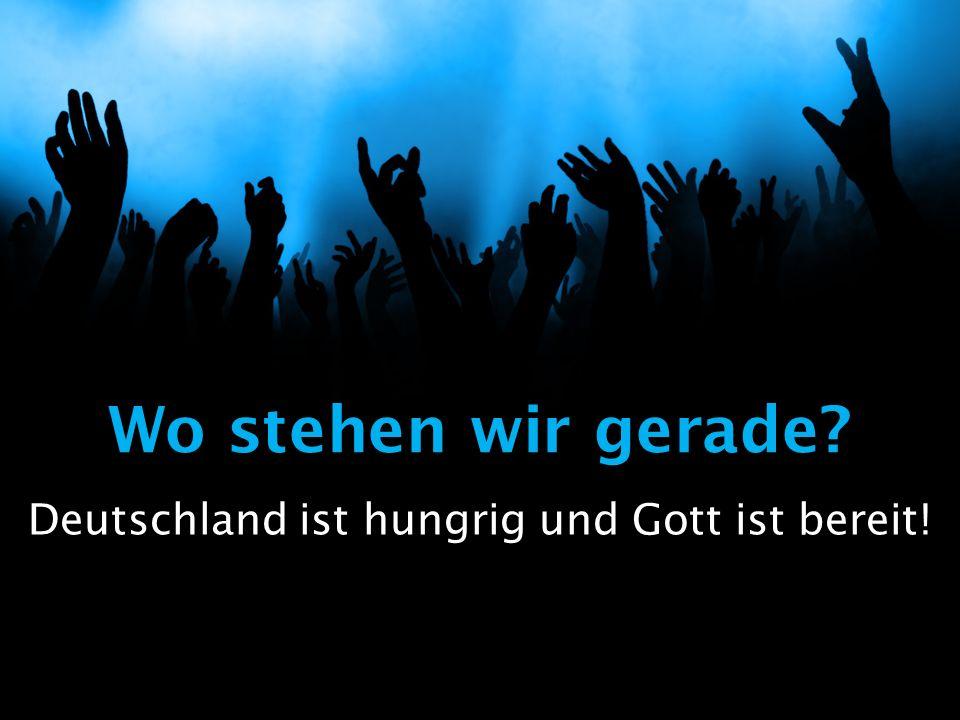 Wo stehen wir gerade Deutschland ist hungrig und Gott ist bereit!