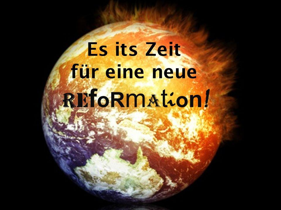 Es its Zeit für eine neue R e f oR m a t i o n !