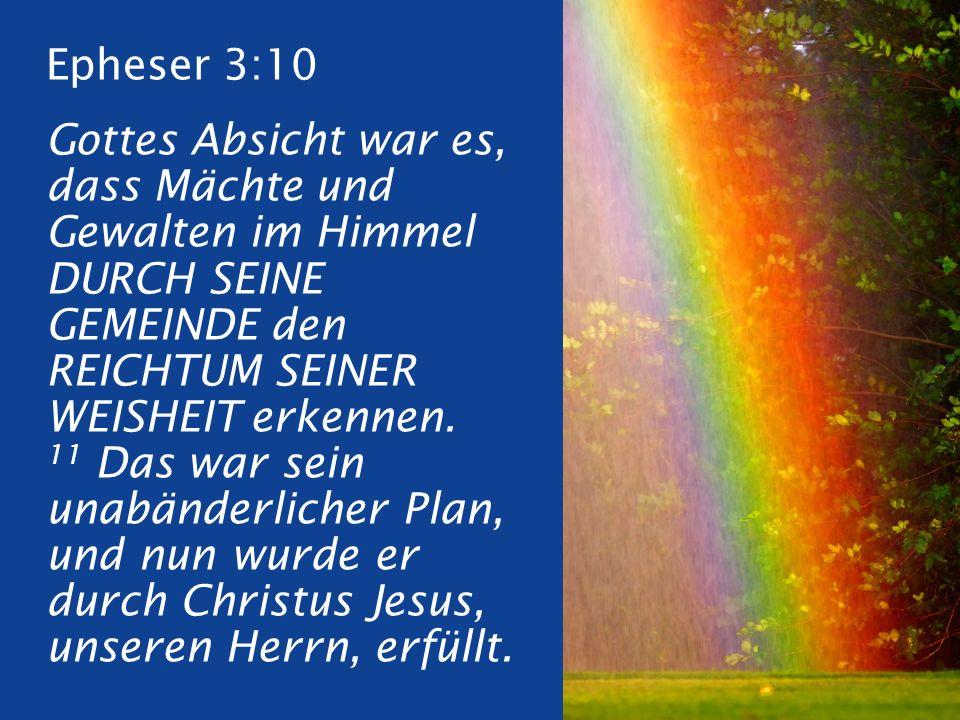 Epheser 3:10 Gottes Absicht war es, dass Mächte und Gewalten im Himmel DURCH SEINE GEMEINDE den REICHTUM SEINER WEISHEIT erkennen.