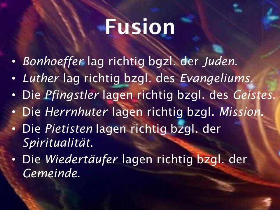 Fusion Bonhoeffer lag richtig bgzl. der Juden. Luther lag richtig bzgl. des Evangeliums. Die Pfingstler lagen richtig bzgl. des Geistes. Die Herrnhute
