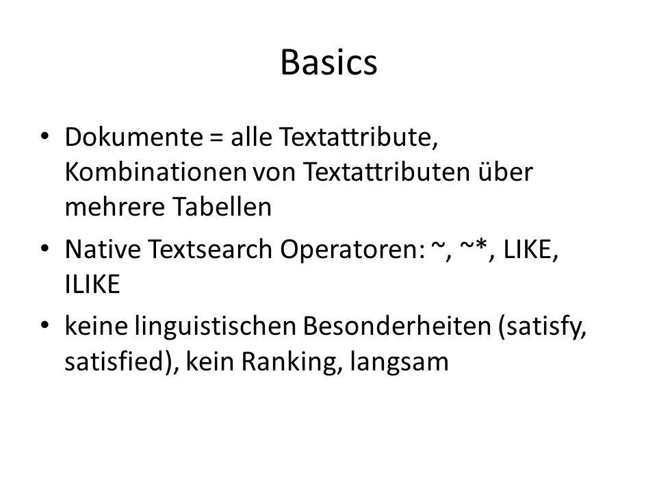 Basics Dokumente = alle Textattribute, Kombinationen von Textattributen über mehrere Tabellen Native Textsearch Operatoren: ~, ~*, LIKE, ILIKE keine linguistischen Besonderheiten (satisfy, satisfied), kein Ranking, langsam