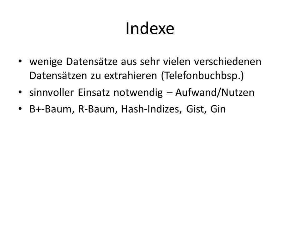 Indexe wenige Datensätze aus sehr vielen verschiedenen Datensätzen zu extrahieren (Telefonbuchbsp.) sinnvoller Einsatz notwendig – Aufwand/Nutzen B+-Baum, R-Baum, Hash-Indizes, Gist, Gin