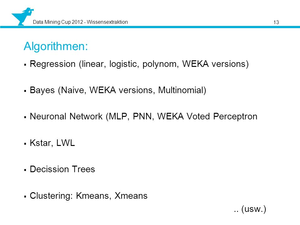 Data Mining Cup 2012 - Wissensextraktion Regression (linear, logistic, polynom, WEKA versions) Bayes (Naive, WEKA versions, Multinomial) Neuronal Netw