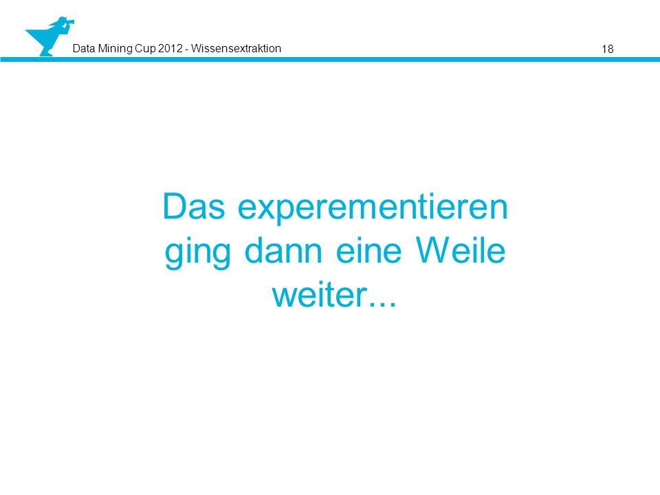 Data Mining Cup 2012 - Wissensextraktion Das experementieren ging dann eine Weile weiter... 18